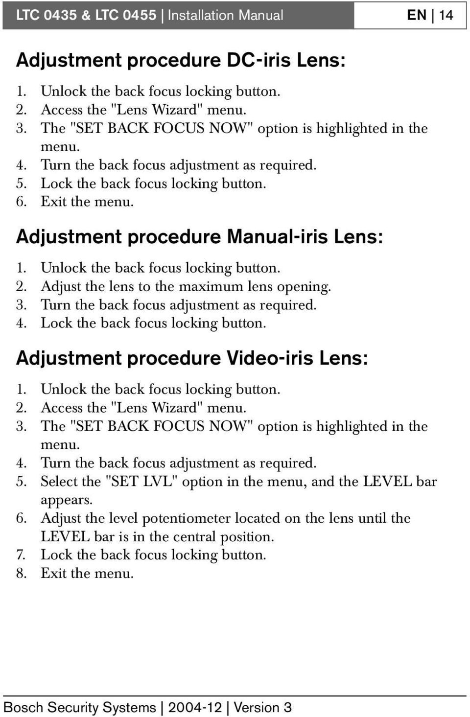 Adjust the lens to the maximum lens opening. 3. Turn the back focus adjustment as required. 4. Lock the back focus locking button. Adjustment procedure Video-iris Lens: 1.