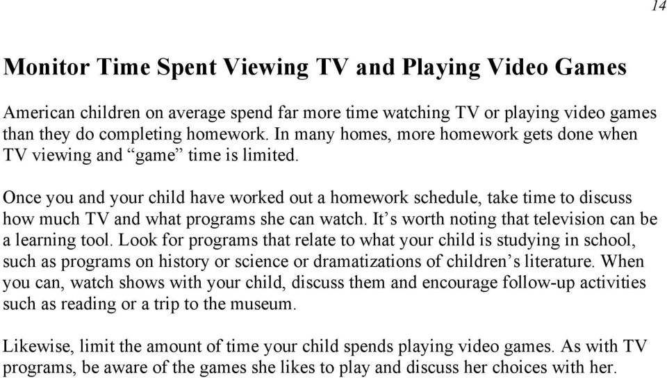 Once you and your child have worked out a homework schedule, take time to discuss how much TV and what programs she can watch. It s worth noting that television can be a learning tool.