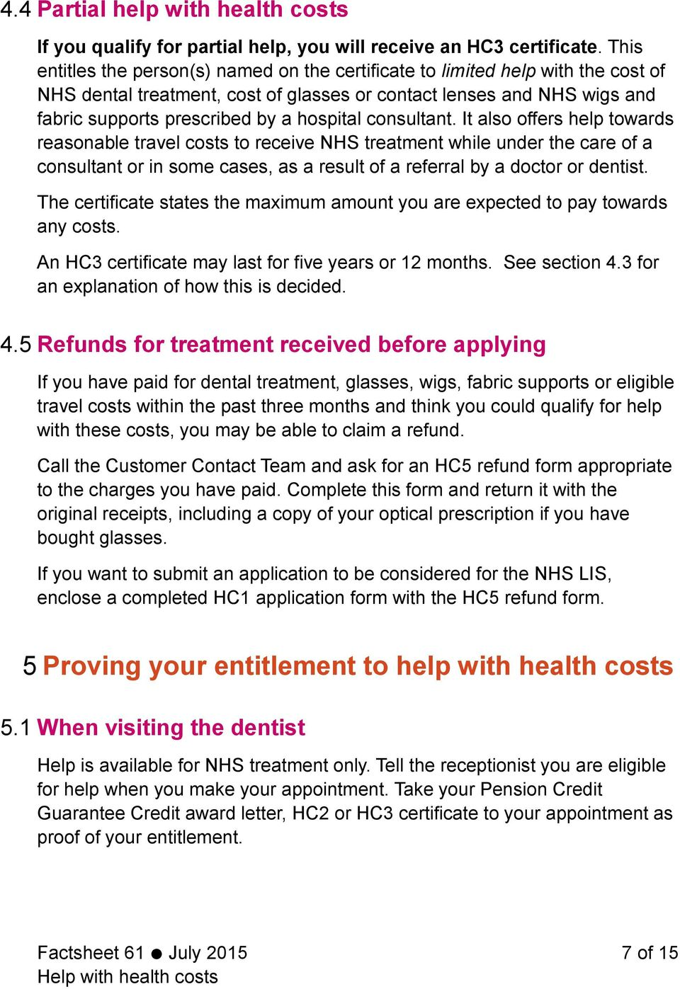 consultant. It also offers help towards reasonable travel costs to receive NHS treatment while under the care of a consultant or in some cases, as a result of a referral by a doctor or dentist.