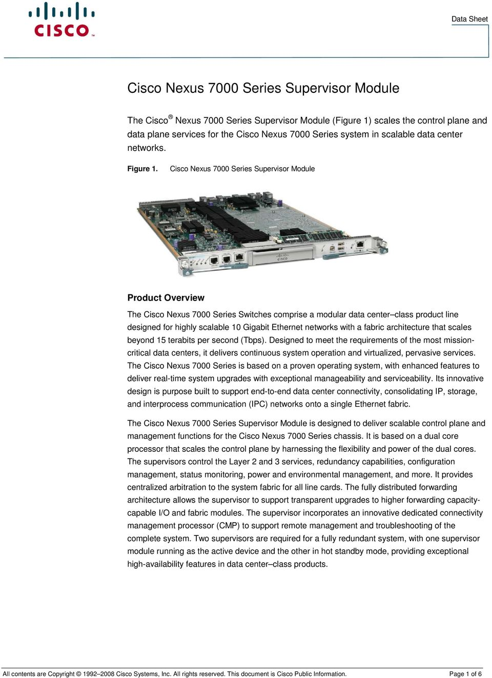 Cisco Nexus 7000 Series Supervisor Module Product Overview The Cisco Nexus 7000 Series Switches comprise a modular data center class product line designed for highly scalable 10 Gigabit Ethernet