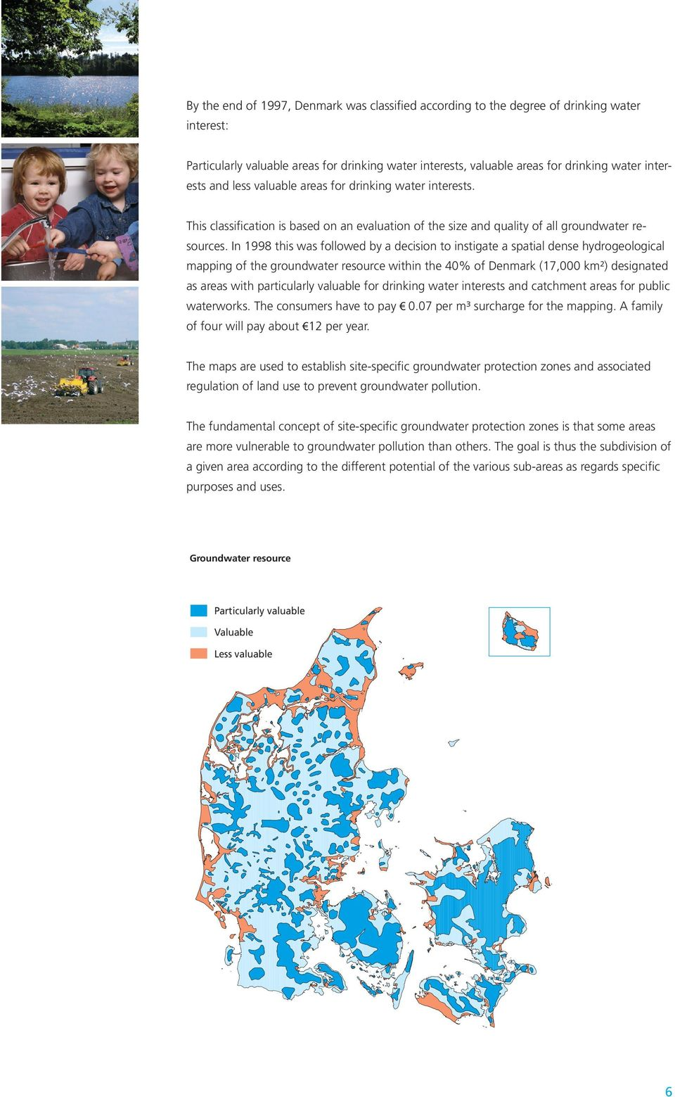 In 1998 this was followed by a decision to instigate a spatial dense hydrogeological mapping of the groundwater resource within the 40% of Denmark (17,000 km²) designated as areas with particularly