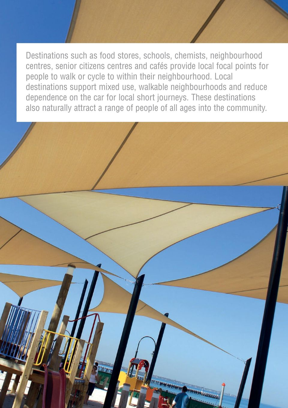 Local destinations support mixed use, walkable neighbourhoods and reduce dependence on the car for