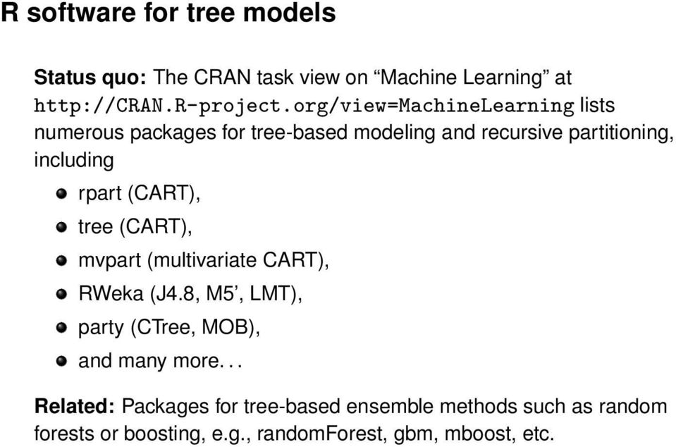 rpart (CART), tree (CART), mvpart (multivariate CART), RWeka (J4.8, M5, LMT), party (CTree, MOB), and many more.