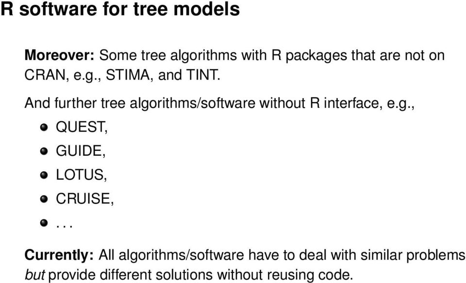 And further tree algorithms/software without R interface, e.g., QUEST, GUIDE, LOTUS, CRUISE,.