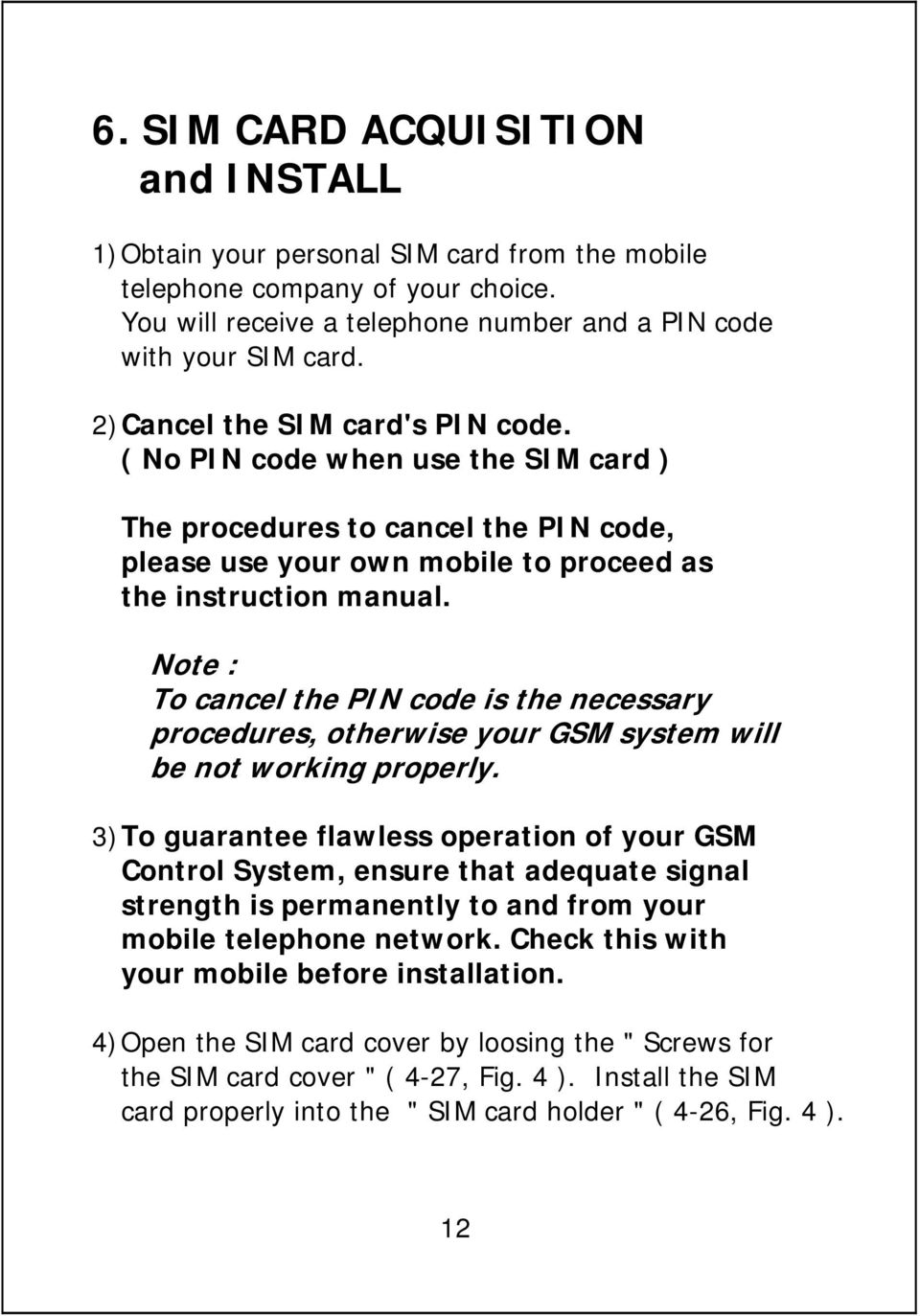 Note : To cancel the PIN code is the necessary procedures, otherwise your GSM system will be not working properly.