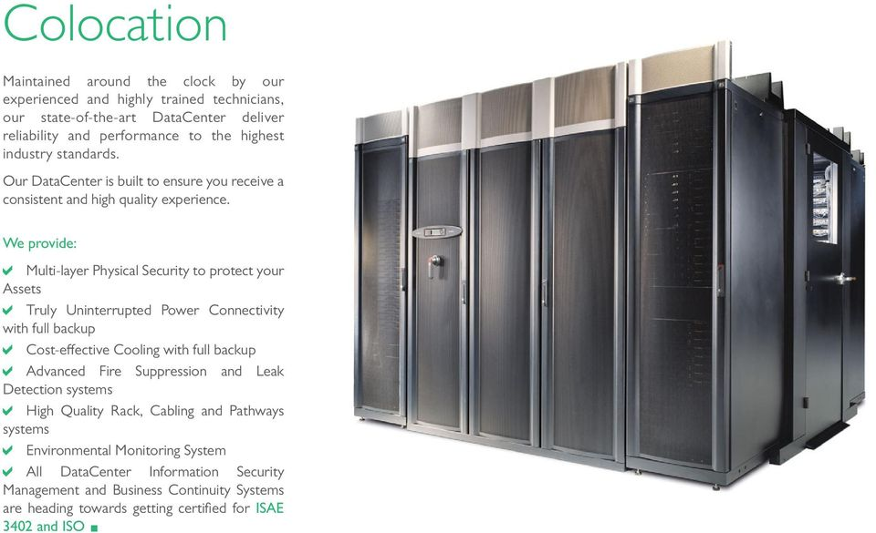We provide: Multi-layer Physical Security to protect your Assets Truly Uninterrupted Power Connectivity with full backup Cost-effective Cooling with full backup Advanced Fire