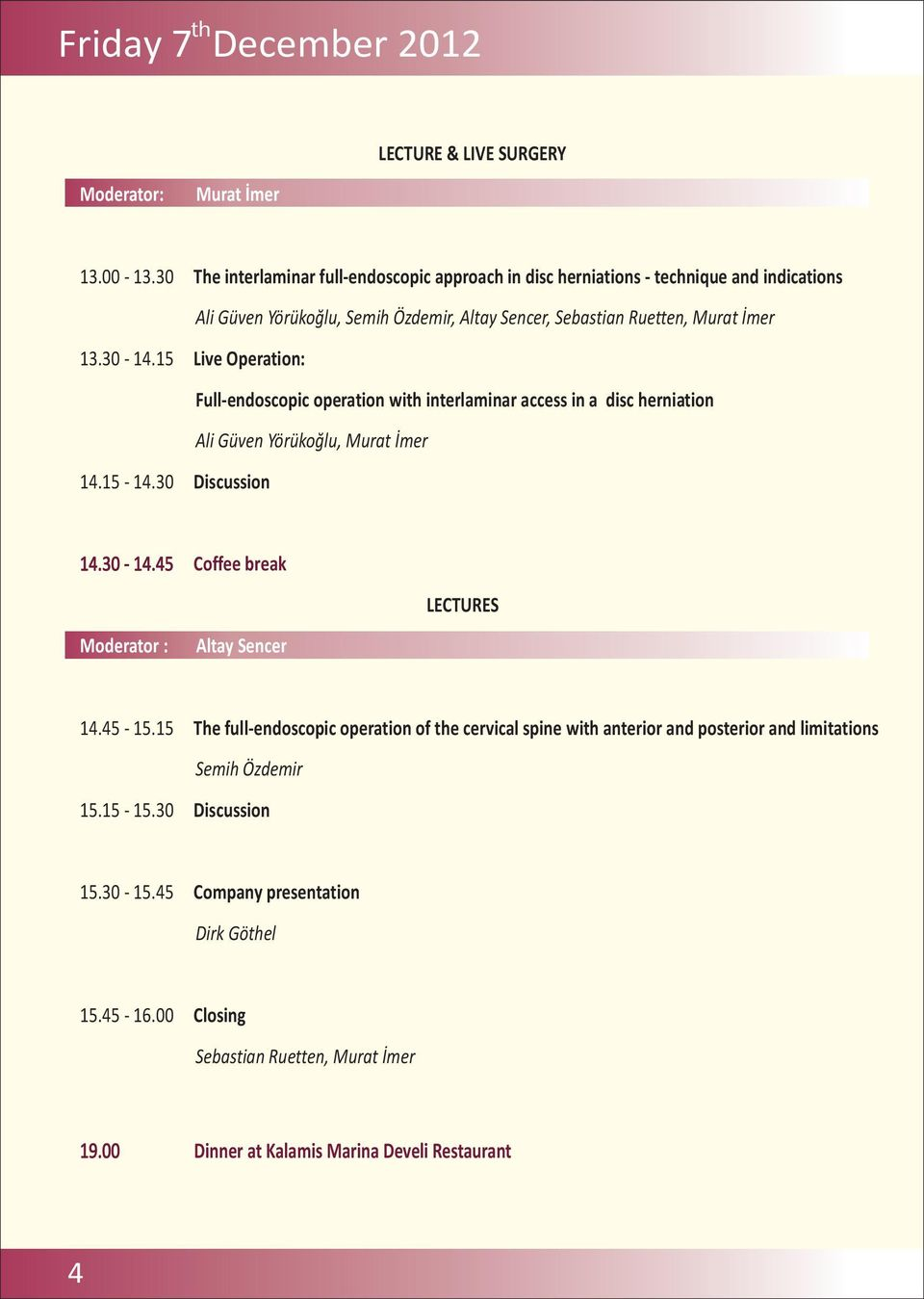 15 Live Operation: Full-endoscopic operation with interlaminar access in a disc herniation Ali Güven Yörükoğlu, Murat İmer 14.15-14.30 Discussion 14.30-14.