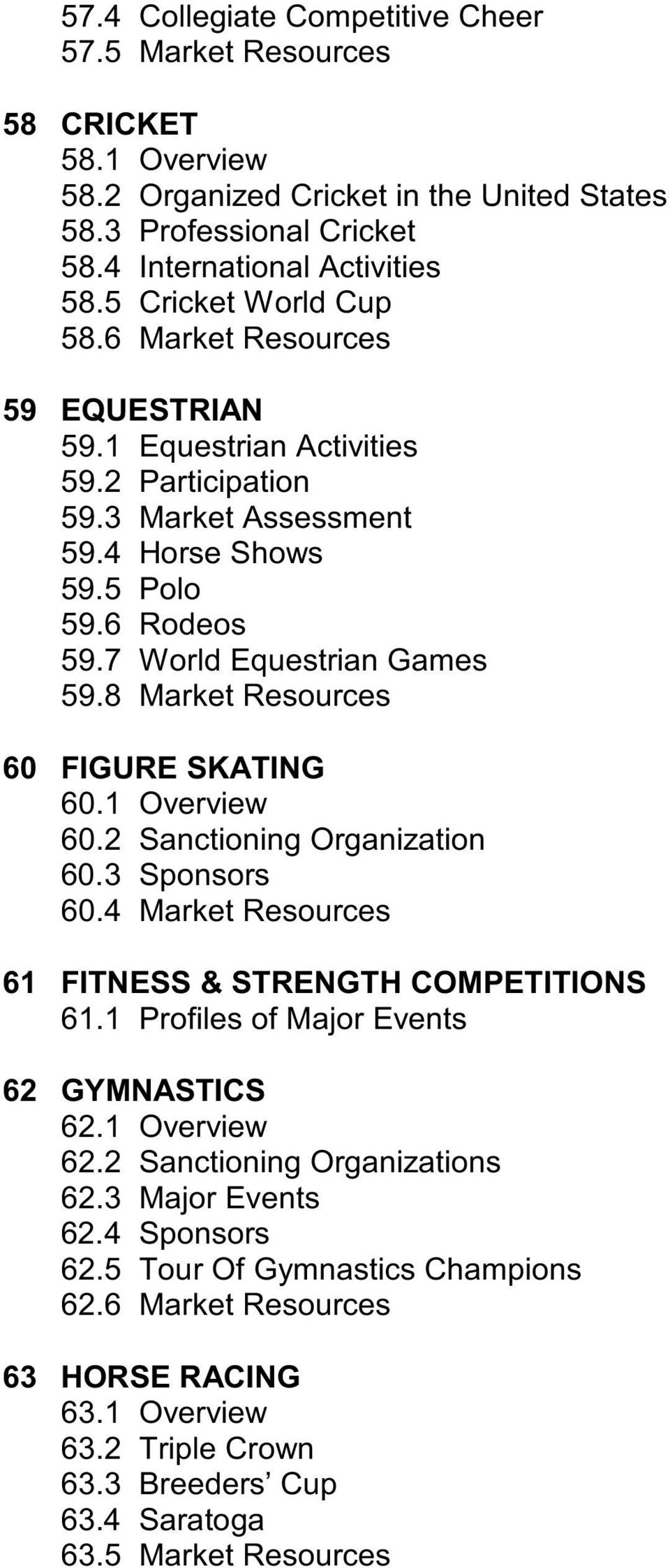 8 Market Resources 60 FIGURE SKATING 60.1 Overview 60.2 Sanctioning Organization 60.3 Sponsors 60.4 Market Resources 61 FITNESS & STRENGTH COMPETITIONS 61.1 Profiles of Major Events 62 GYMNASTICS 62.