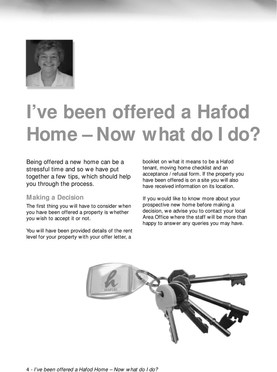 You will have been provided details of the rent level for your property with your offer letter, a booklet on what it means to be a Hafod tenant, moving home checklist and an acceptance / refusal form.