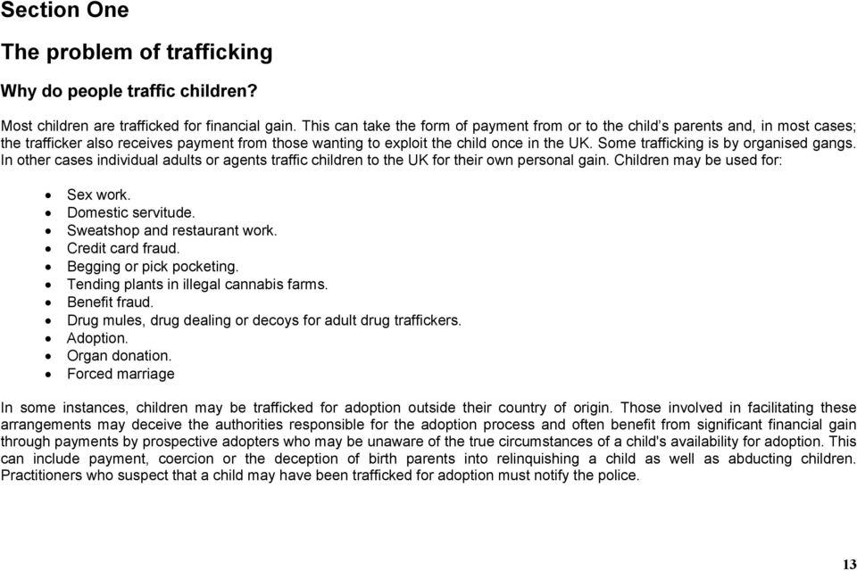 Some trafficking is by organised gangs. In other cases individual adults or agents traffic children to the UK for their own personal gain. Children may be used for: Sex work. Domestic servitude.