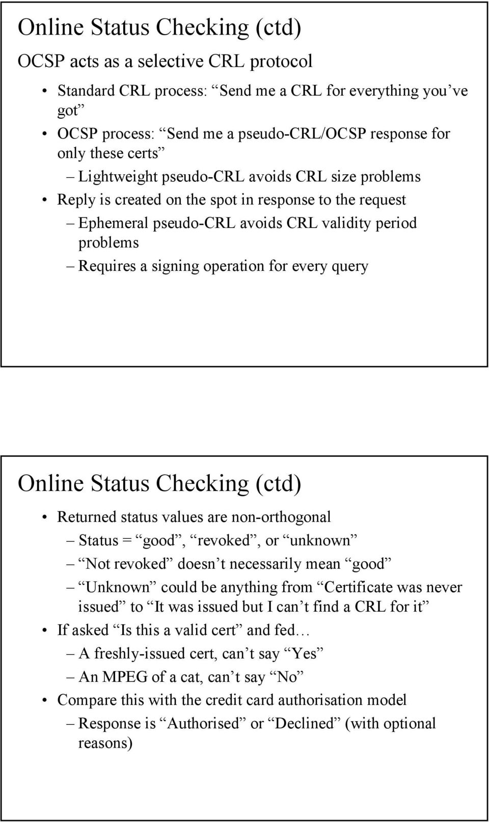 query Online Status Checking (ctd) Returned status values are non-orthogonal Status = good, revoked, or unknown Not revoked doesn t necessarily mean good Unknown could be anything from Certificate