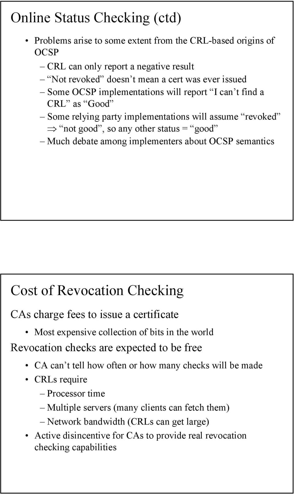 semantics Cost of Revocation Checking CAs charge fees to issue a certificate Most expensive collection of bits in the world Revocation checks are expected to be free CA can t tell how often or how