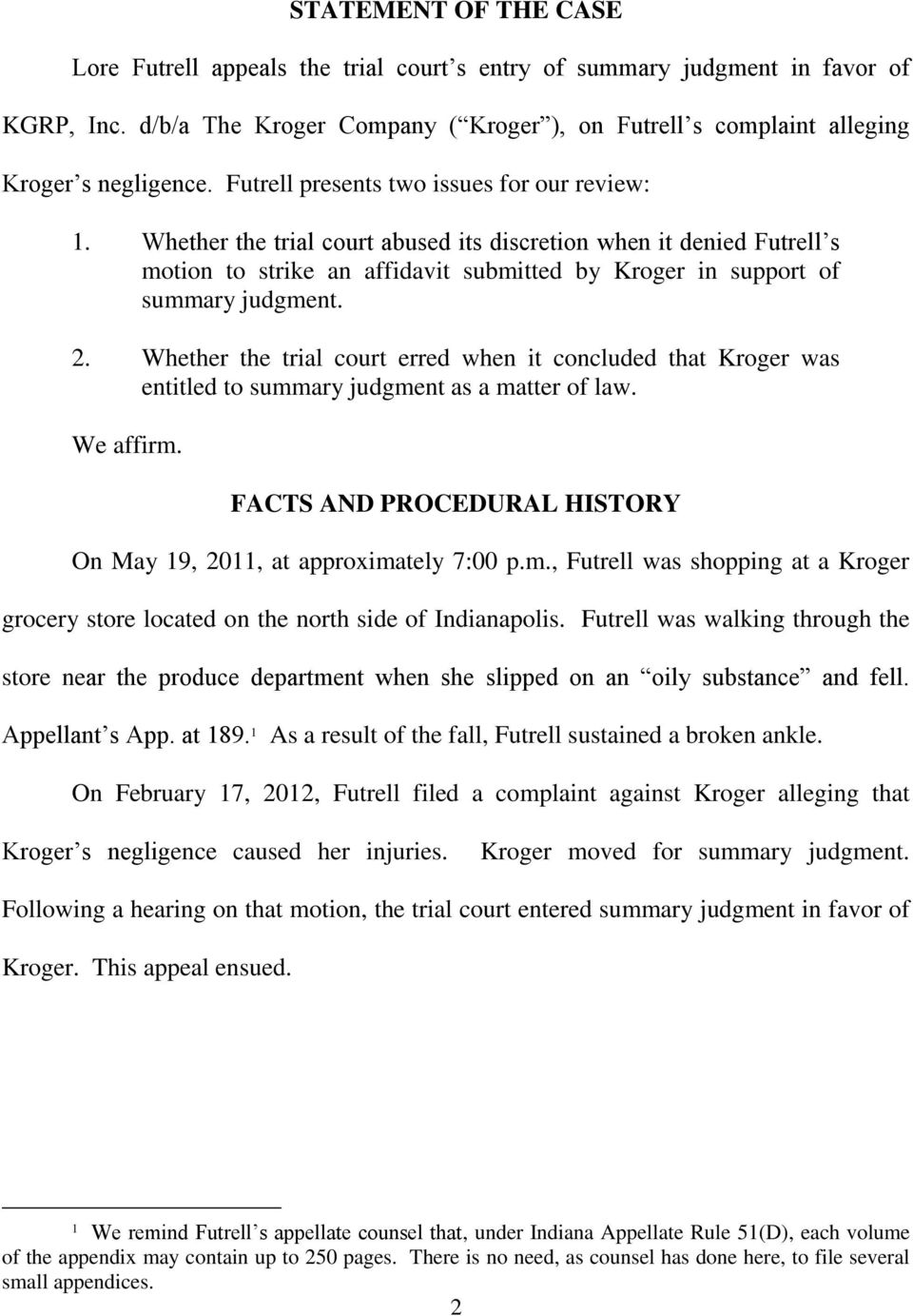 2. Whether the trial court erred when it concluded that Kroger was entitled to summary judgment as a matter of law. We affirm. FACTS AND PROCEDURAL HISTORY On May 19, 2011, at approximately 7:00 p.m., Futrell was shopping at a Kroger grocery store located on the north side of Indianapolis.