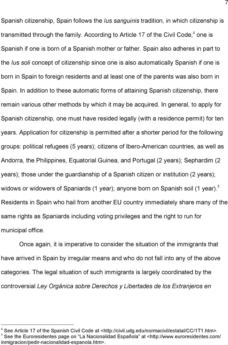 Spain also adheres in part to the Ius soli concept of citizenship since one is also automatically Spanish if one is born in Spain to foreign residents and at least one of the parents was also born in