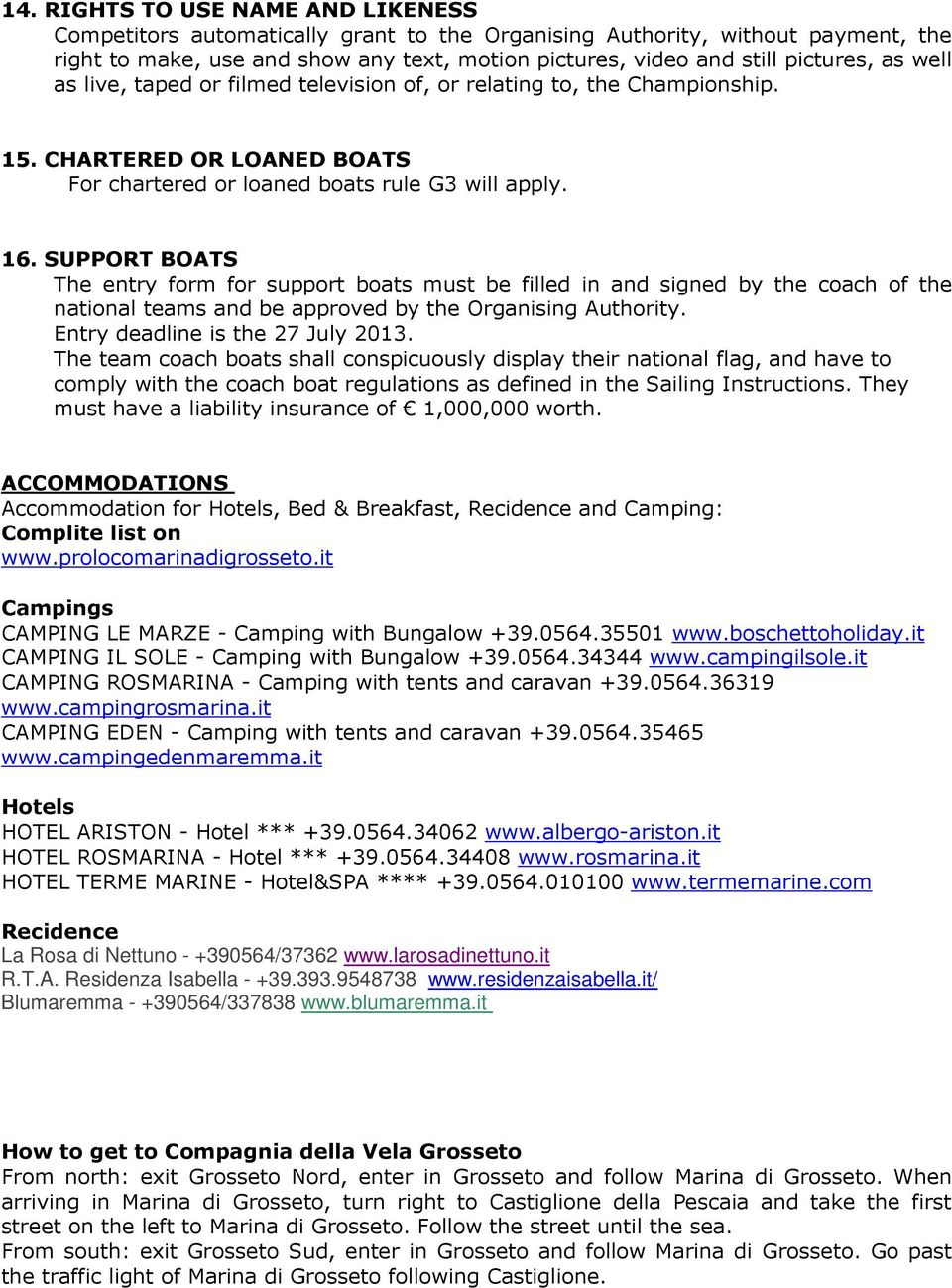 SUPPORT BOATS The entry form for support boats must be filled in and signed by the coach of the national teams and be approved by the Organising Authority. Entry deadline is the 27 July 2013.