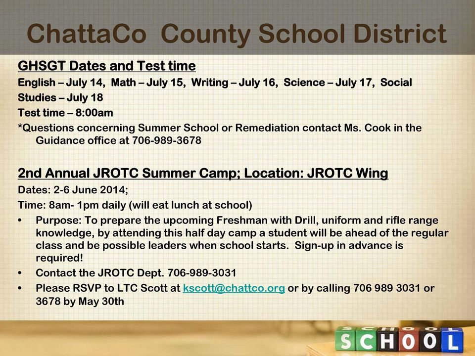 Cook in the Guidance office at 706-989-3678 2nd Annual JROTC Summer Camp; Location: JROTC Wing Dates: 2-6 June 2014; Time: 8am- 1pm daily (will eat lunch at school) Purpose: To prepare the