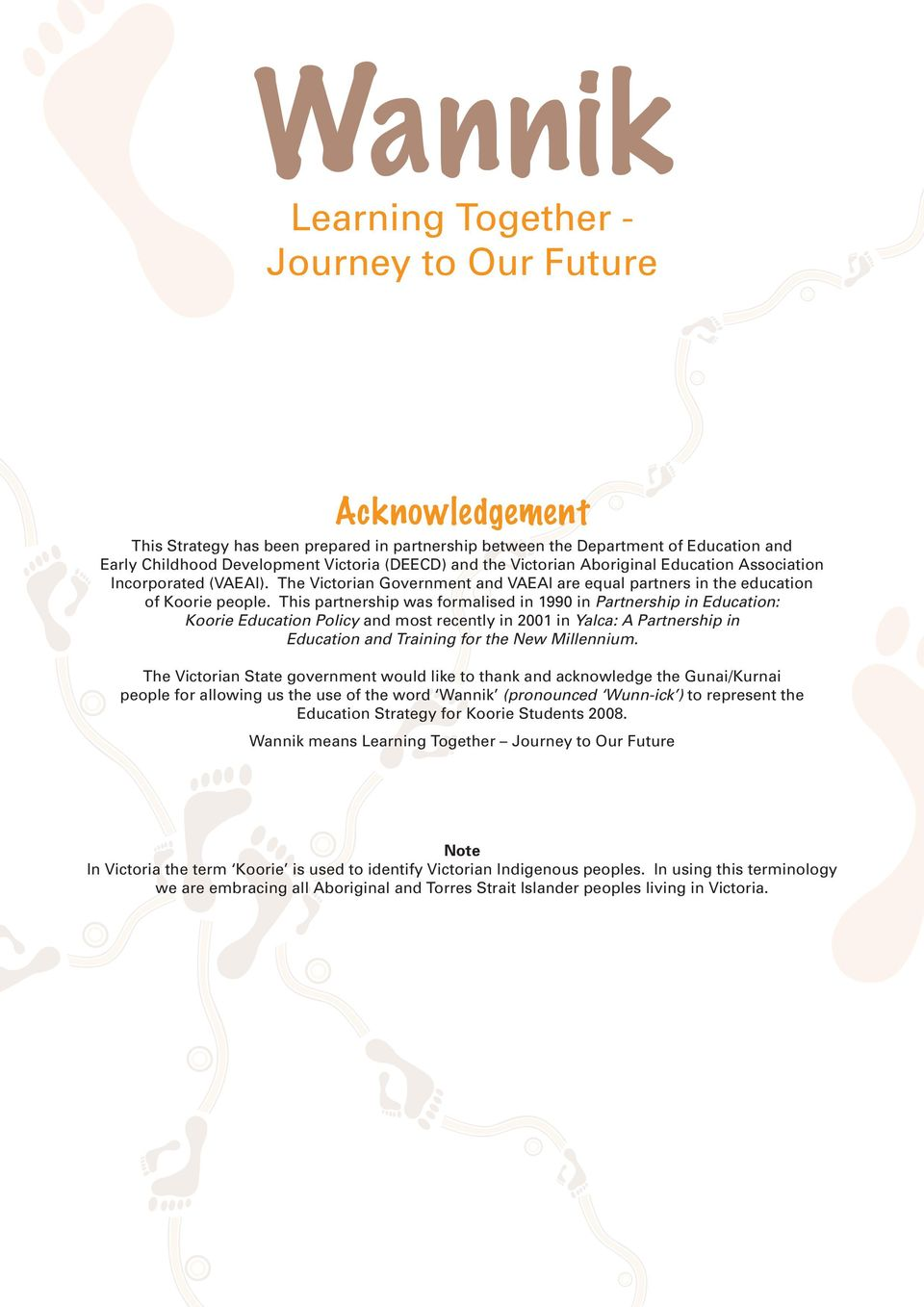 This partnership was formalised in 1990 in Partnership in Education: Koorie Education Policy and most recently in 2001 in Yalca: A Partnership in Education and Training for the New Millennium.