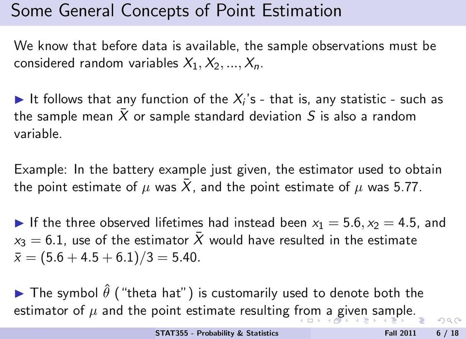 Example: In the battery example just given, the estimator used to obtain the point estimate of µ was X, and the point estimate of µ was 5.77. If the three observed lifetimes had instead been x 1 = 5.
