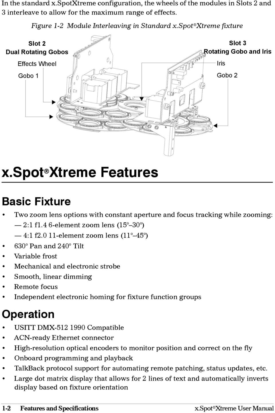 spot Xtreme Features Basic Fixture Two zoom lens options with constant aperture and focus tracking while zooming: 2:1 f1.4 6-element zoom lens (15 30 ) 4:1 f2.