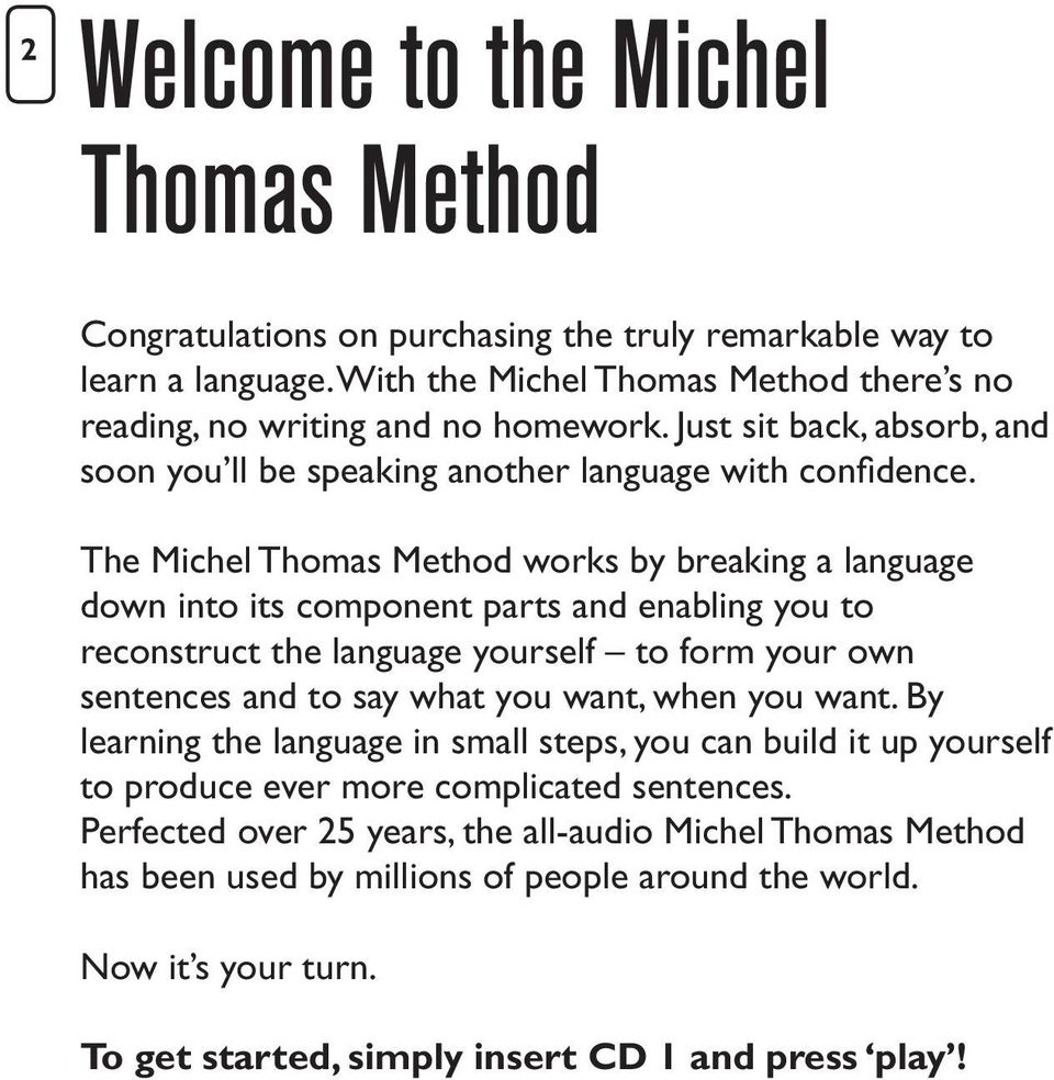 The Michel Thomas Method works by breaking a language down into its component parts and enabling you to reconstruct the language yourself to form your own sentences and to say what you want, when