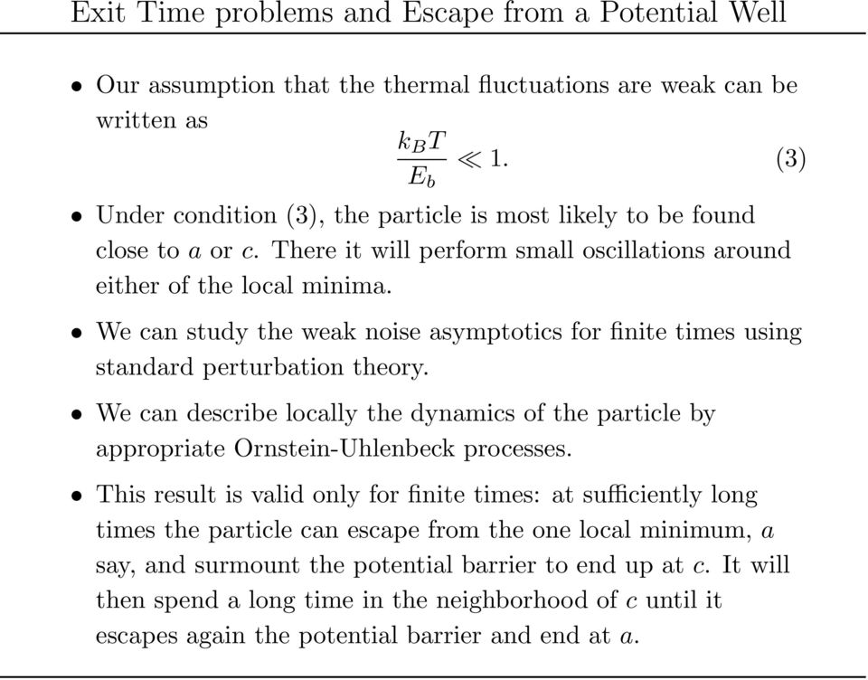 We can study the weak noise asymptotics for finite times using standard perturbation theory. We can describe locally the dynamics of the particle by appropriate Ornstein-Uhlenbeck processes.