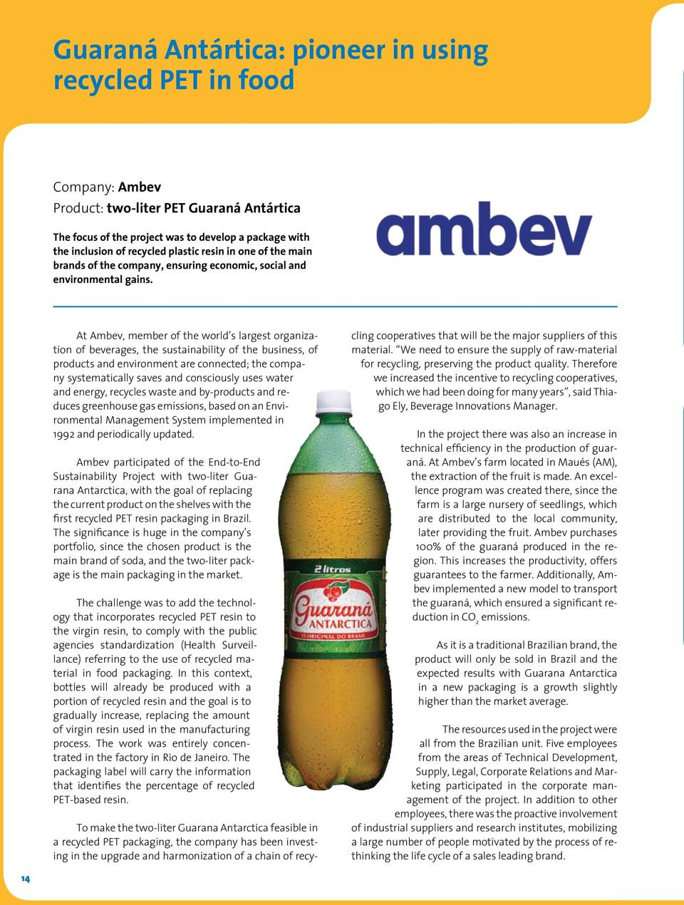 At Ambev, member of the world s largest organization of beverages, the sustainability of the business, of products and environment are connected; the company systematically saves and consciously uses