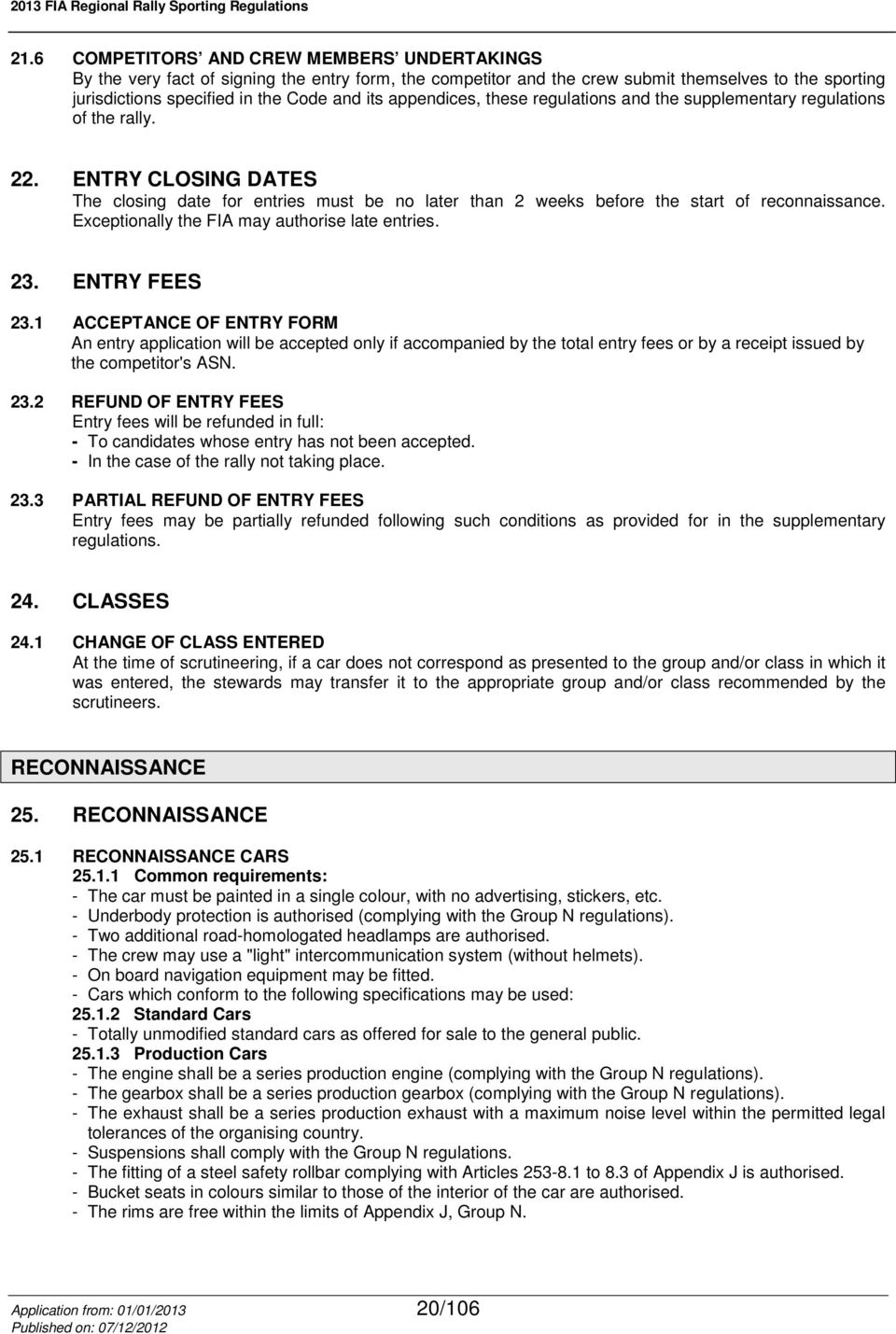appendices, these regulations and the supplementary regulations of the rally. 22. ENTRY CLOSING DATES The closing date for entries must be no later than 2 weeks before the start of reconnaissance.