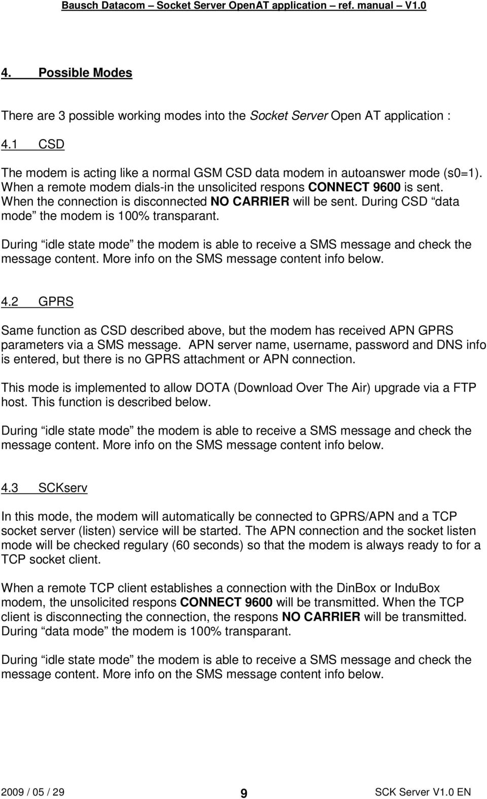 During idle state mode the modem is able to receive a SMS message and check the message content. More info on the SMS message content info below. 4.