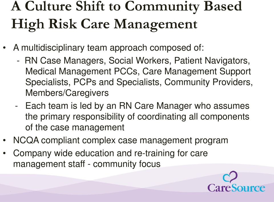 Members/Caregivers - Each team is led by an RN Care Manager who assumes the primary responsibility of coordinating all components of the
