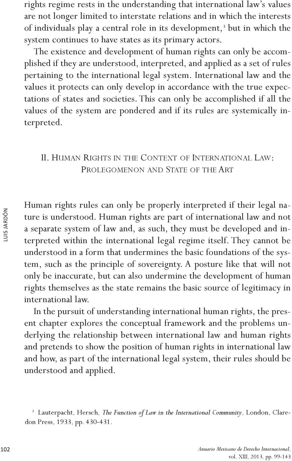 The existence and development of human rights can only be accomplished if they are understood, interpreted, and applied as a set of rules pertaining to the international legal system.