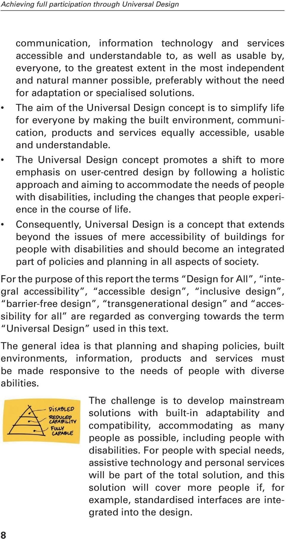 The aim of the Universal Design concept is to simplify life for everyone by making the built environment, communication, products and services equally accessible, usable and understandable.