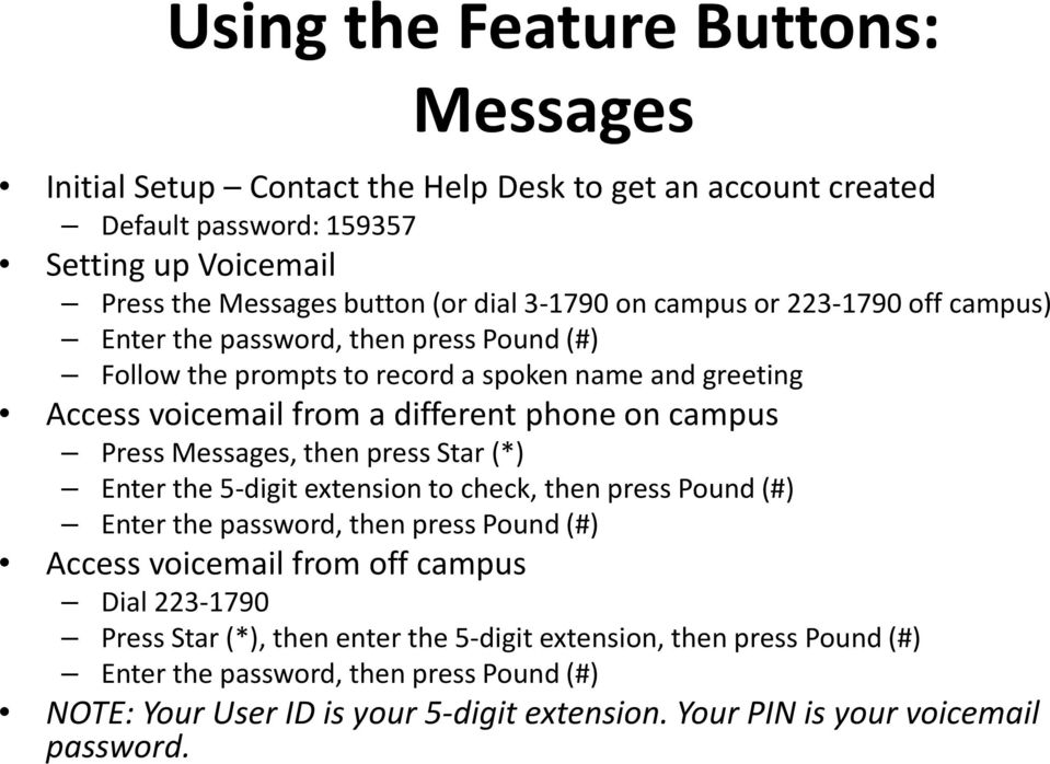 Press Messages, then press Star (*) Enter the 5-digit extension to check, then press Pound (#) Enter the password, then press Pound (#) Access voicemail from off campus Dial 223-1790