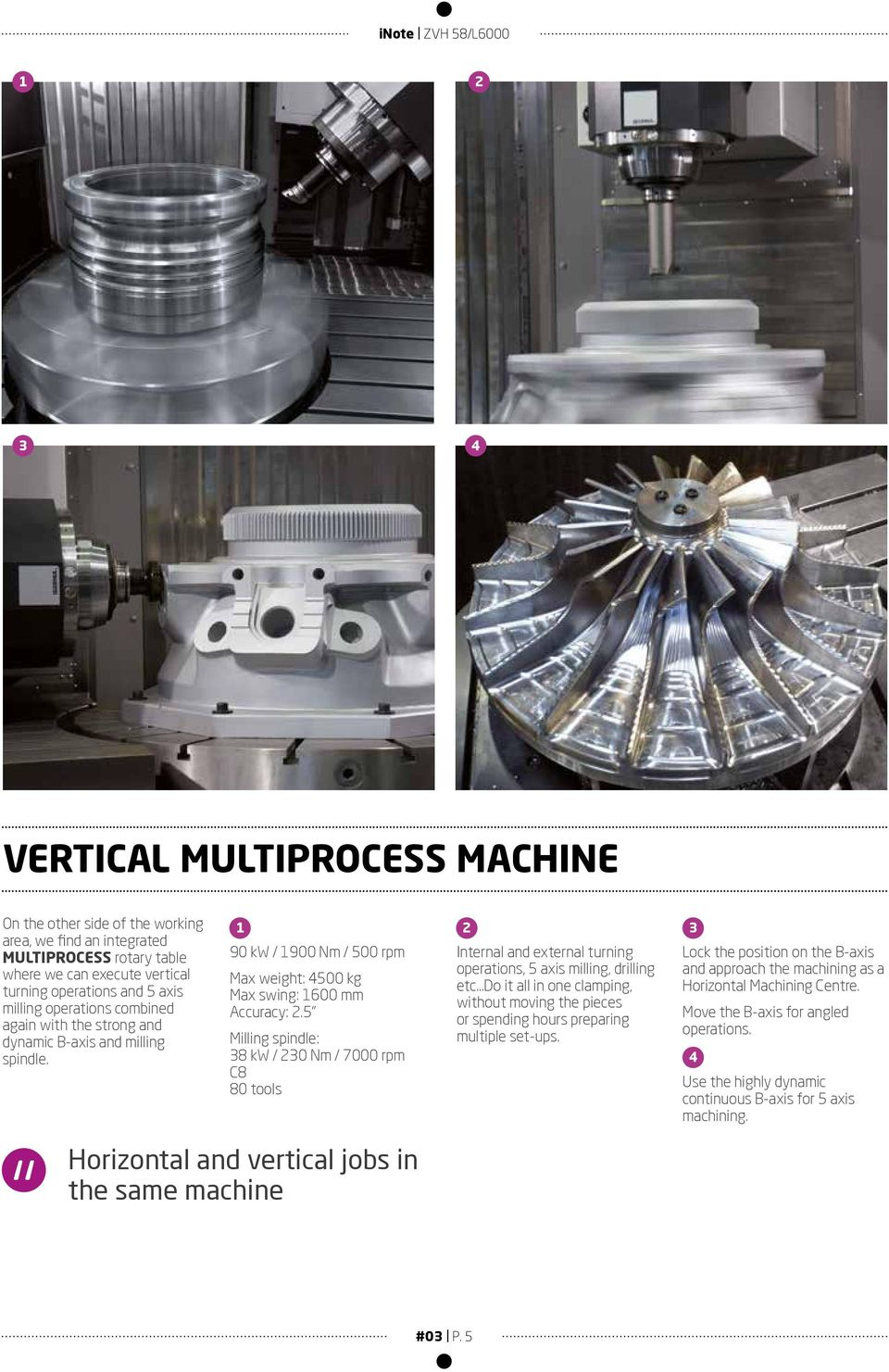 5 Milling spindle: 8 kw / 0 Nm / 7000 rpm C8 80 tools Internal and external turning operations, 5 axis milling, drilling etc Do it all in one clamping, without moving the pieces or spending hours