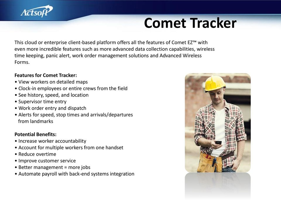 Features for Comet Tracker: View workers on detailed maps Clock-in employees or entire crews from the field See history, speed, and location Supervisor time entry Work order entry and