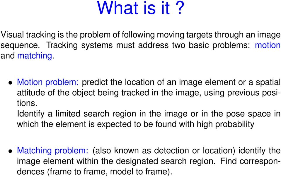 Motion problem: predict the location of an image element or a spatial attitude of the object being tracked in the image, using previous positions.