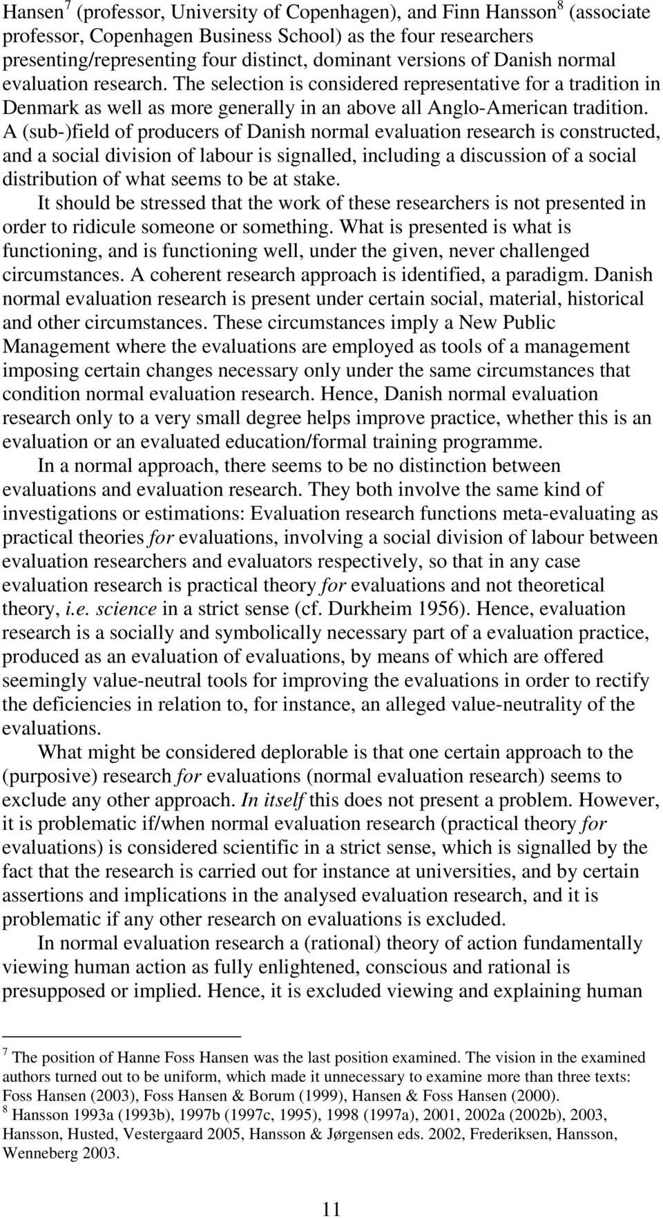 A (sub-)field of producers of Danish normal evaluation research is constructed, and a social division of labour is signalled, including a discussion of a social distribution of what seems to be at