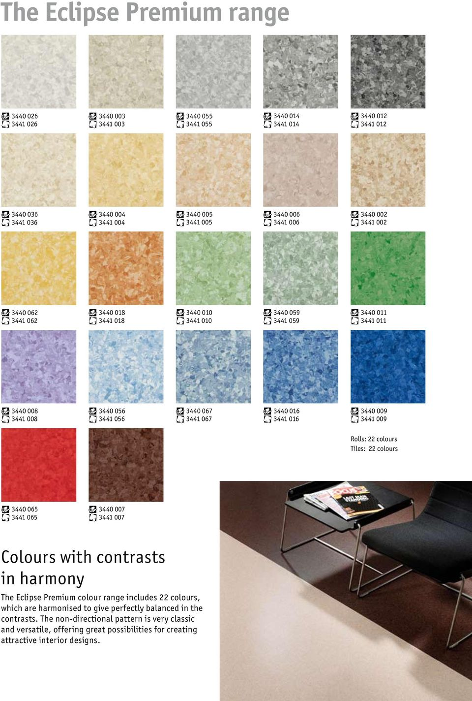 3440 009 3441 009 Rolls: 22 colours Tiles: 22 colours 3440 065 3441 065 3440 007 3441 007 Colours with contrasts in harmony The Eclipse Premium colour range includes 22 colours, which