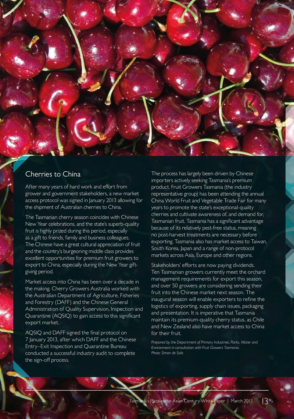 The Tasmanian cherry season coincides with Chinese New Year celebrations, and the state s superb-quality fruit is highly prized during this period, especially as a gift to friends, family and