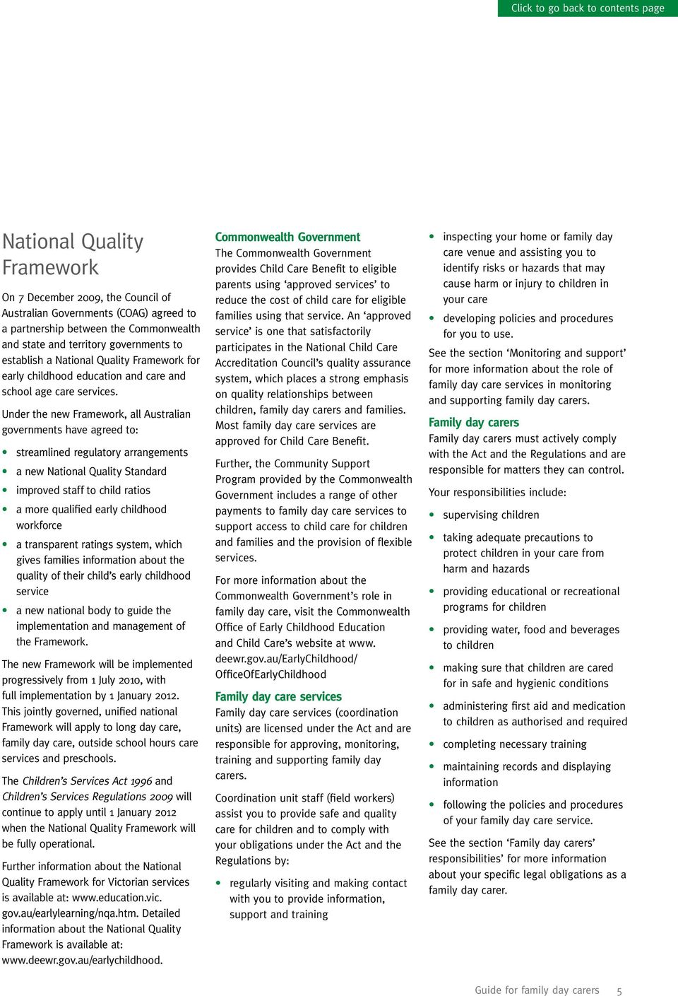 Under the new Framework, all Australian governments have agreed to: streamlined regulatory arrangements a new National Quality Standard improved staff to child ratios a more qualified early childhood