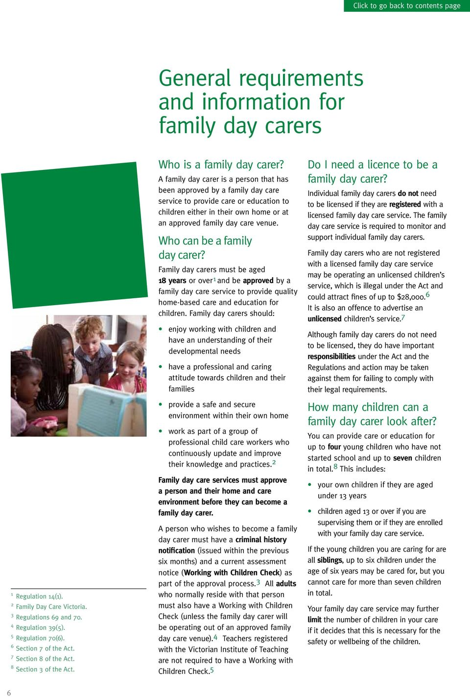 A family day carer is a person that has been approved by a family day care service to provide care or education to children either in their own home or at an approved family day care venue.