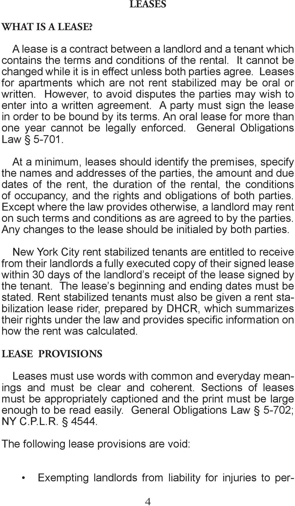 However, to avoid disputes the parties may wish to enter into a written agreement. A party must sign the lease in order to be bound by its terms.