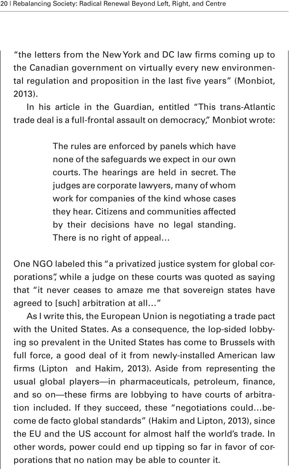 In his article in the Guardian, entitled This trans-atlantic trade deal is a full-frontal assault on democracy, Monbiot wrote: The rules are enforced by panels which have none of the safeguards we