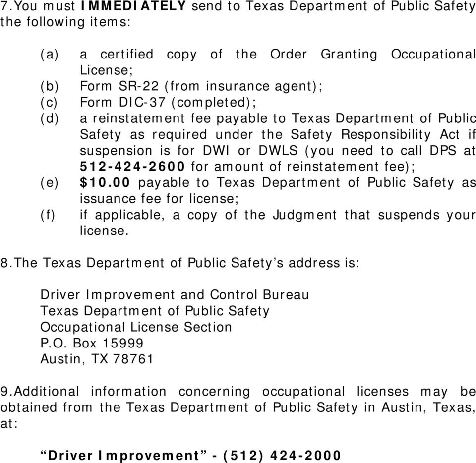 DPS at 512-424-2600 for amount of reinstatement fee); $10.00 payable to Texas Department of Public Safety as issuance fee for license; if applicable, a copy of the Judgment that suspends your license.