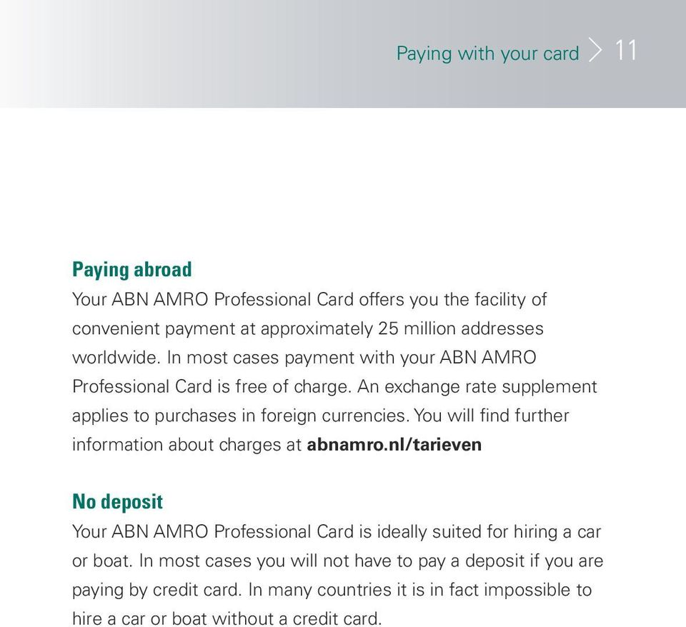 You will find further information about charges at abnamro.nl/tarieven No deposit Your ABN AMRO Professional Card is ideally suited for hiring a car or boat.