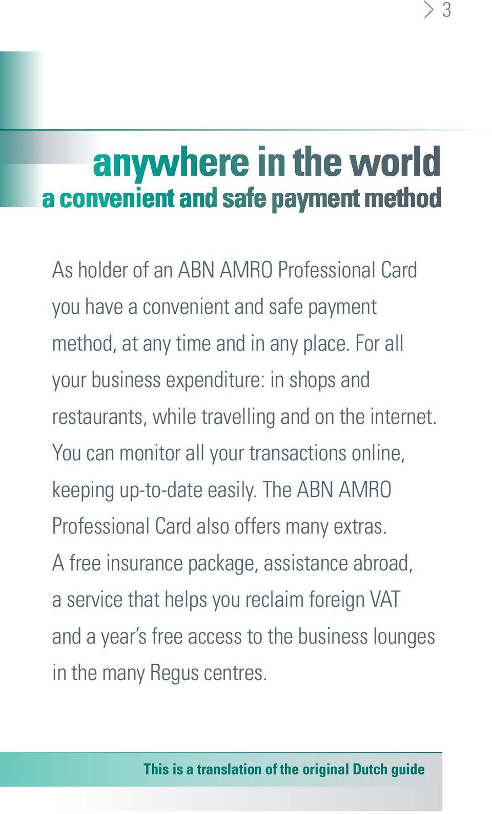 You can monitor all your transactions online, keeping up-to-date easily. The ABN AMRO Professional Card also offers many extras.