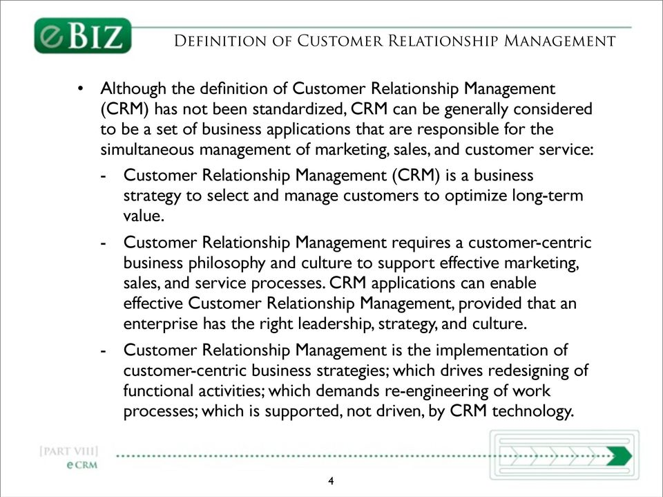 customers to optimize long-term value. - Customer Relationship Management requires a customer-centric business philosophy and culture to support effective marketing, sales, and service processes.