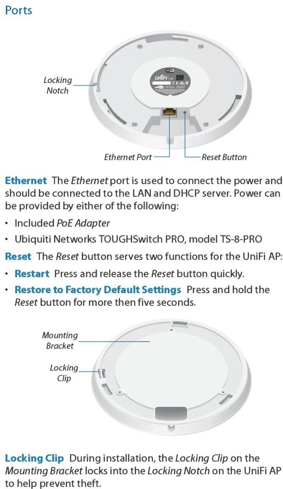 for the UniFi AP: Restart Press and release the Reset button quickly. Restore to Factory Default Settings Press and hold the Reset button for more then five seconds.