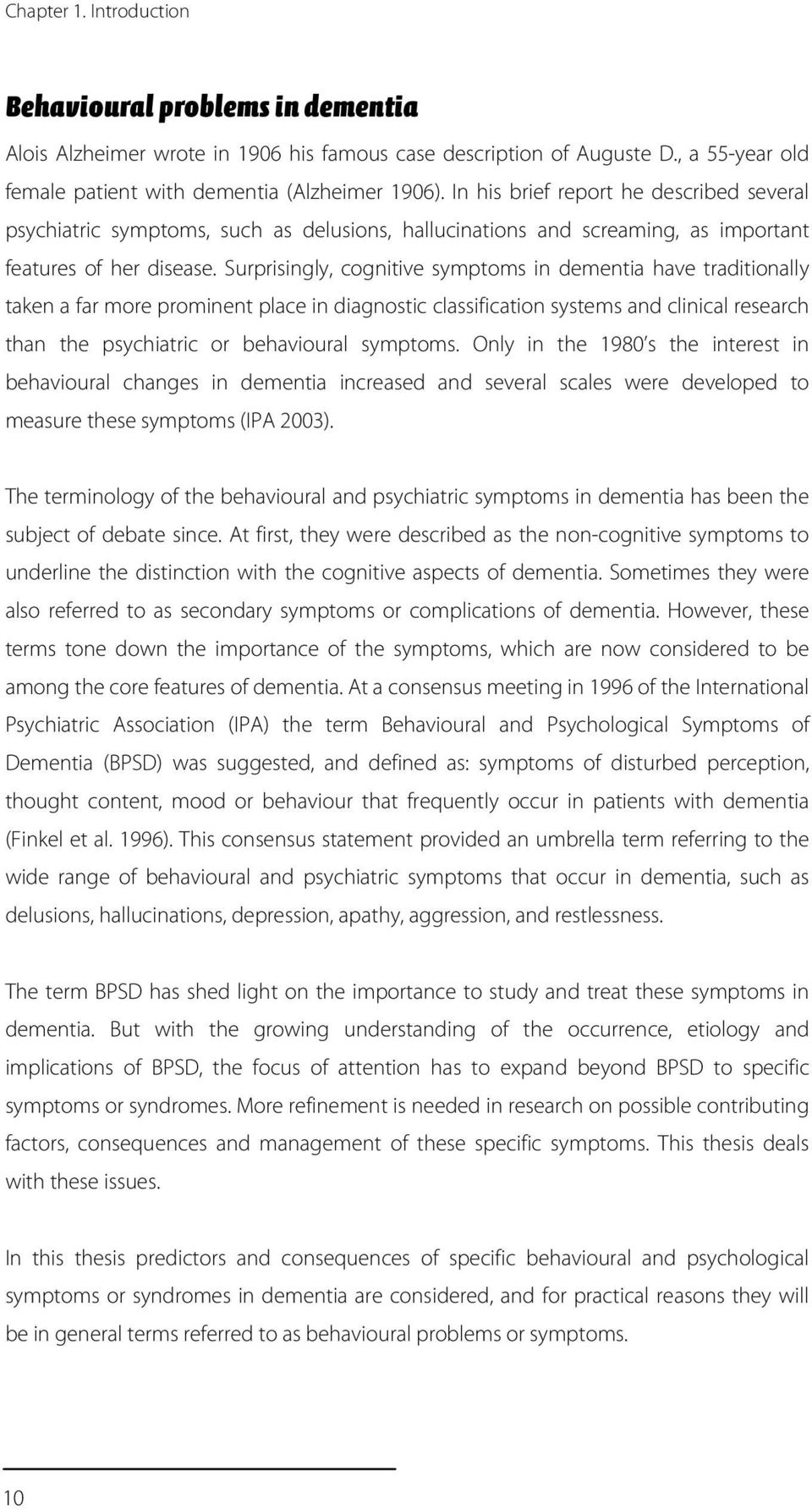 Surprisingly, cognitive symptoms in dementia have traditionally taken a far more prominent place in diagnostic classification systems and clinical research than the psychiatric or behavioural