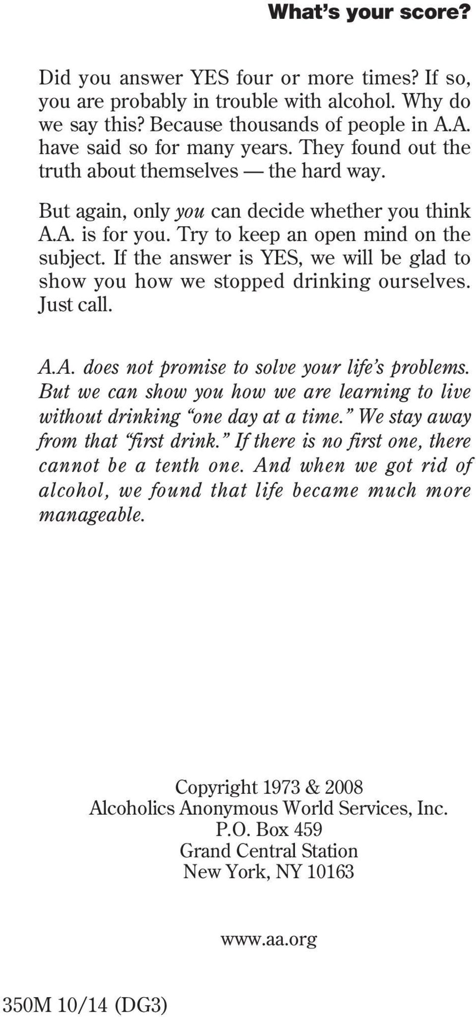 If the answer is YES, we will be glad to show you how we stopped drinking ourselves. Just call. A.A. does not promise to solve your life s problems.