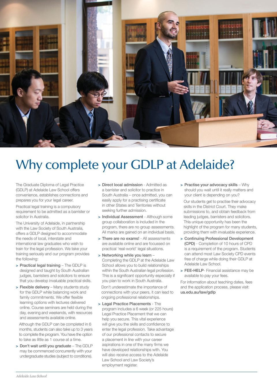 The University of Adelaide, in partnership with the Law Society of South Australia, offers a GDLP designed to accommodate the needs of local, interstate and international law graduates who wish to